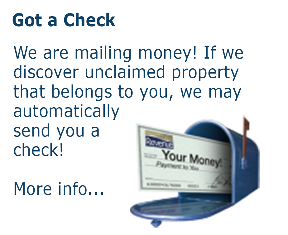 Got a check? We are mailing money! If we discover unclaimed property that belongs to you, we may automatically send you a check! More info...